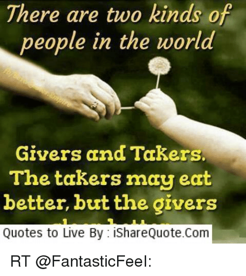 There Are Two Kinds Of People In The World Givers And Takers The