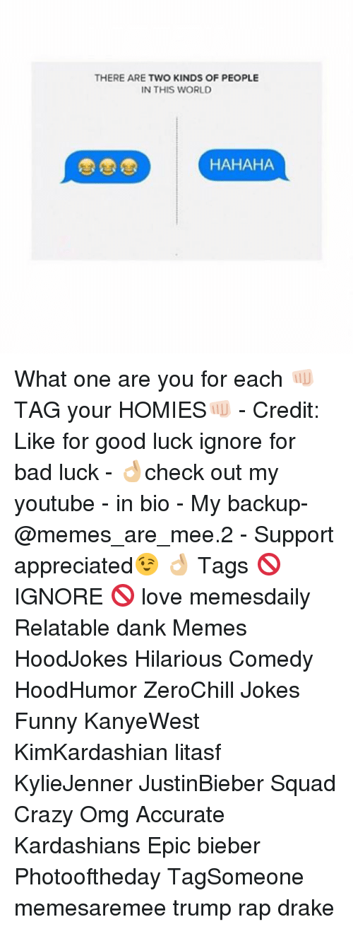 Memes, Bad Luck, and 🤖: THERE ARE TWO KINDS OF PEOPLE  IN THIS WORLD  HAHAHA What one are you for each 👊🏻TAG your HOMIES👊🏻 - Credit: Like for good luck ignore for bad luck - 👌🏼check out my youtube - in bio - My backup- @memes_are_mee.2 - Support appreciated😉 👌🏼 Tags 🚫 IGNORE 🚫 love memesdaily Relatable dank Memes HoodJokes Hilarious Comedy HoodHumor ZeroChill Jokes Funny KanyeWest KimKardashian litasf KylieJenner JustinBieber Squad Crazy Omg Accurate Kardashians Epic bieber Photooftheday TagSomeone memesaremee trump rap drake