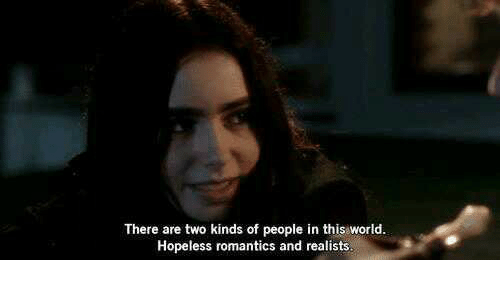 World, This, and People: There are two kinds of people in this world.  Hopeless romantics and realists