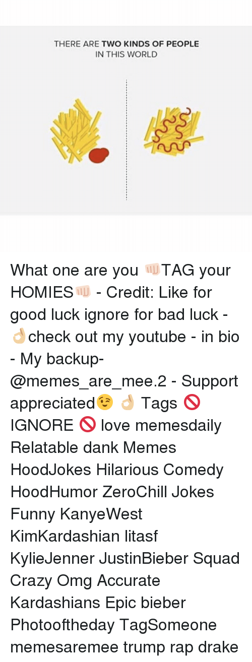 Memes, Bad Luck, and 🤖: THERE ARE TWO KINDS OF PEOPLE  IN THIS WORLD What one are you 👊🏻TAG your HOMIES👊🏻 - Credit: Like for good luck ignore for bad luck - 👌🏼check out my youtube - in bio - My backup- @memes_are_mee.2 - Support appreciated😉 👌🏼 Tags 🚫 IGNORE 🚫 love memesdaily Relatable dank Memes HoodJokes Hilarious Comedy HoodHumor ZeroChill Jokes Funny KanyeWest KimKardashian litasf KylieJenner JustinBieber Squad Crazy Omg Accurate Kardashians Epic bieber Photooftheday TagSomeone memesaremee trump rap drake