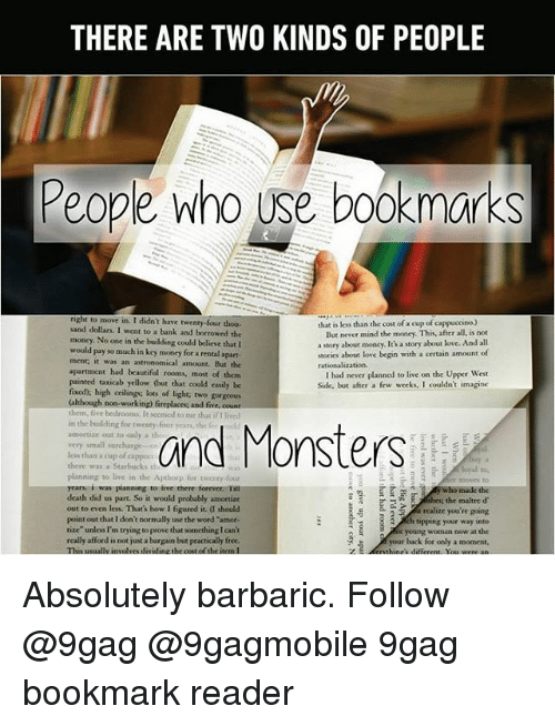 """9gag, Memes, and Monster: THERE ARE TWO KINDS OF PEOPLE  People who use bookmarks  nght to move in. I didn't have twenty-four thou  that is less than the cost ofa cup of cappuccino.)  sand dollars. I  went to a bank and borrowed the  But never mind the money. This, afer all is not  money. No one in the building could believe that l  a story about money. It's a story about love. And all  would pay so much in key money for a rental  apart  stories about love begin with a certain amount of  ment, it was an astronomical annount. But the  apartment had beautiful rooms, most of them  had never planned to live on the Upper West  painted taxicab yellow (but that could easily be  Side, but after a few weeks, I couldn't imagine  high ceilings lots of light two gorgeous  (although non-working fireplaces and five count  them, five bedrooms. Itsecmed to me that if I  in the building for twenty-four and Monsters  amortize out to only a th  very small surcharge  lees than  a cup of cappuc  there was a Starbucks th  planning to live in the Apehorp for twenty-four  years i was planning to inve there torever nu  death did us part. So it would probably amortize  the maitre d'  out to even less. That's how I figured it a should  realize you're going  point out that I don't normally use the word """"amor.  h tipping your way into  tize"""" unless I en trying to prove that sornething Ican't  really afford is not just a bargain but practically free.  2. ic young woman now at the  your back for only a moment.  This usually involves dividinauhecost of the Meinl  different. You were an Absolutely barbaric. Follow @9gag @9gagmobile 9gag bookmark reader"""