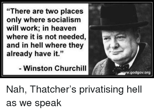 """Heaven, Work, and Socialism: """"There are two places  only where socialism  will work; in heaven  where it is not needed,  and in hell where they  already have it.""""  4 33  - Winston Churchill  godgov.org"""