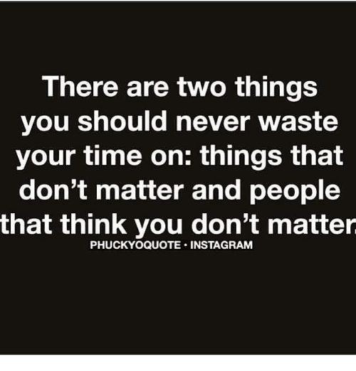 There Are Two Things You Should Never Waste Your Time On Things That