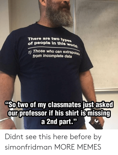 """Dank, Memes, and Target: There are two typ  of people in this won  es  1) Those who can extrapolats  from incomplete data  Sotwo of my classmates just asked  ourprofessor if his shirt is missing  a 2nd part."""" Didnt see this here before by simonfridman MORE MEMES"""