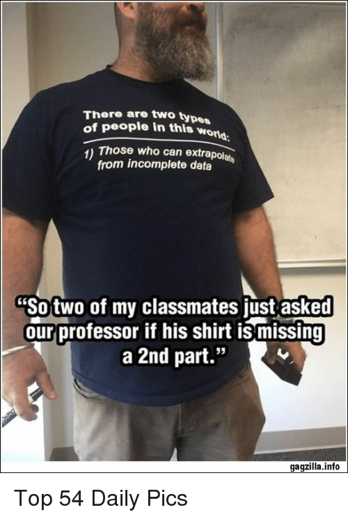 "Data, Who, and Can: There are two type  of people in this wor  orld  1) Those who can extrapolate  from incomplete data  ""So two of my classmates just asked  our professor if his shirt is missing  a 2nd part.""  95  gagzilla.info Top 54 Daily Pics"