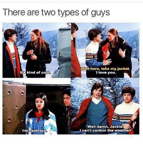 Memes, Control, and I Love You: There are two types of guys  Well here, take my Jacket.  lt kind of cold  I love you.  Well damn, Jackle  I'm cold too  I can't control the weatherl