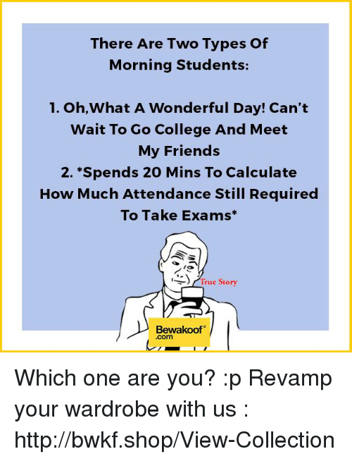 College, Memes, and Shopping: There Are Two Types of  Morning Students:  1. Oh,What A Wonderful Day! Can't  Wait To Go College And Meet  My Friends  2. Spends 20 Mins To Calculate  How Much Attendance Still Required  To Take Exams  to  True story  Bewakoof  Com Which one are you? :p  Revamp your wardrobe with us : http://bwkf.shop/View-Collection