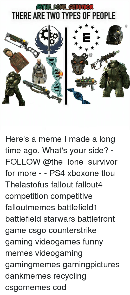 Memes, Battlefront, and 🤖: THERE ARE TWO TYPES OF PEOPLE Here's a meme I made a long time ago. What's your side? - FOLLOW @the_lone_survivor for more - - PS4 xboxone tlou Thelastofus fallout fallout4 competition competitive falloutmemes battlefield1 battlefield starwars battlefront game csgo counterstrike gaming videogames funny memes videogaming gamingmemes gamingpictures dankmemes recycling csgomemes cod