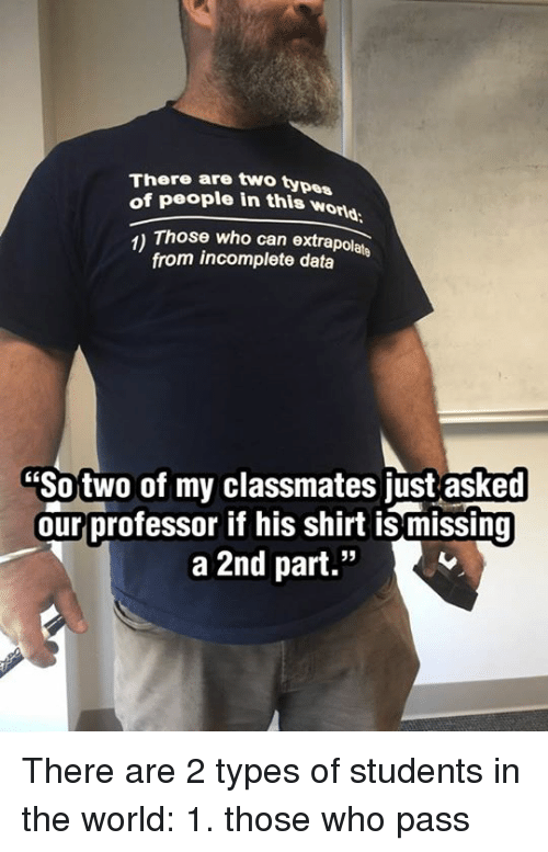"""Dank, World, and 🤖: There are two types  of people in this wond  1) Those who can extrapolate  from incomplete data  """"Sotwo of my classmates just asked  ourprofessor if his shirt is missing  a 2nd part.""""  6E There are 2 types of students in the world: 1. those who pass"""