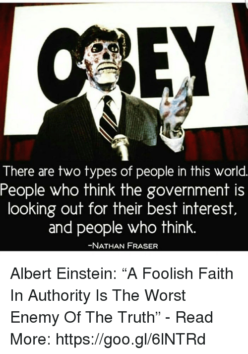 """Albert Einstein, Memes, and The Worst: There are two types of people in this world  People who think the government is  looking out for their best interest  and people who think.  NATHAN FRASER Albert Einstein: """"A Foolish Faith In Authority Is The Worst Enemy Of The Truth"""" - Read More: https://goo.gl/6lNTRd"""