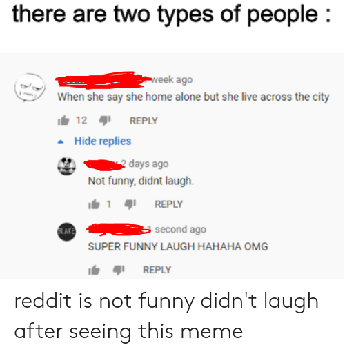Being Alone, Funny, and Home Alone: there are two types of people  week ago  When she say she home alone but she live across the city  12  REPLY  Hide replies  days ago  Not funny, didnt laugh  REPLY  1  second ago  ELAKE  SUPER FUNNY LAUGH HAHAHA OMG  REPLY reddit is not funny didn't laugh after seeing this meme
