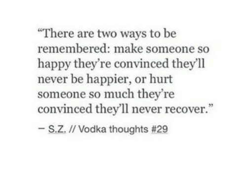 "Happy, Vodka, and Never: ""There are two ways to be  remembered: make someone so  happy they're convinced theyll  never be happier, or hurt  someone so much they're  convinced they'll never recover.""  35  S.Z.M Vodka thoughts"