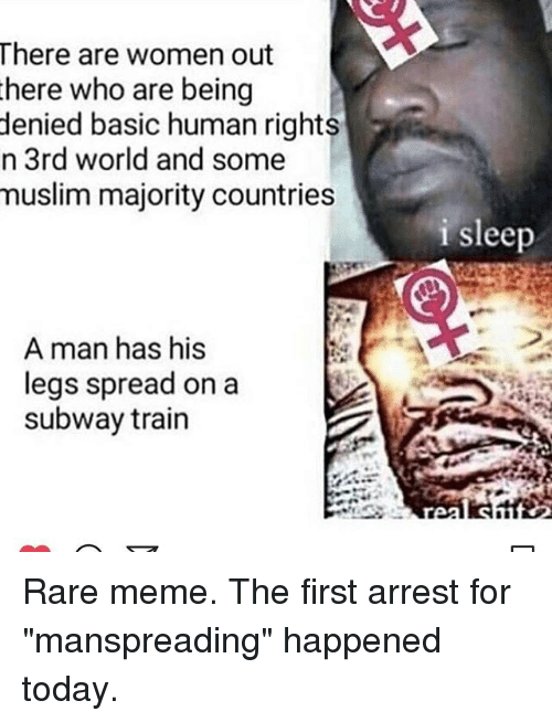 "Meme, Memes, and Muslim: There are women out  here who are being  denied basic human rights  n 3rd world and some  muslim majority countries  i sleep  A man has his  legs spread on a  subway train Rare meme. The first arrest for ""manspreading"" happened today."