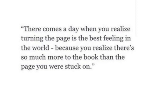 """Best, Book, and World: There comes a day when you realize  turning the page is the best feeling in  the world - because you realize there's  so much more to the book than the  page you were stuck on."""""""
