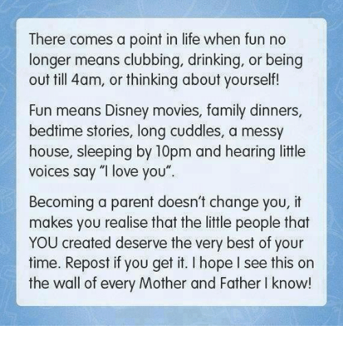 "Memes, Disney Movies, and 🤖: There comes a point in life when fun no  longer means clubbing, drinking, or being  out till 4am, or thinking about yourself!  Fun means Disney movies, family dinners  bedtime stories, long cuddles, a messy  house, sleeping by 10pm and hearing little  voices say ""I love you""  Becoming a parent doesn't change you, it  makes you realise that the little people that  YOU created deserve the very best of your  time. Repost if you get it. hope see this on  the wall of every Mother and Father l know!"