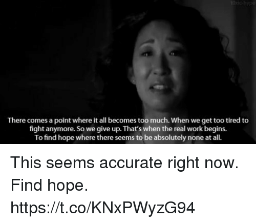 Memes, Too Much, and Work: There comes a point where it all becomes too much. When we get too tired to  fight anymore. So we give up. That's when the real work begins.  To find hope where there seems to be absolutely none at all. This seems accurate right now. Find hope. https://t.co/KNxPWyzG94
