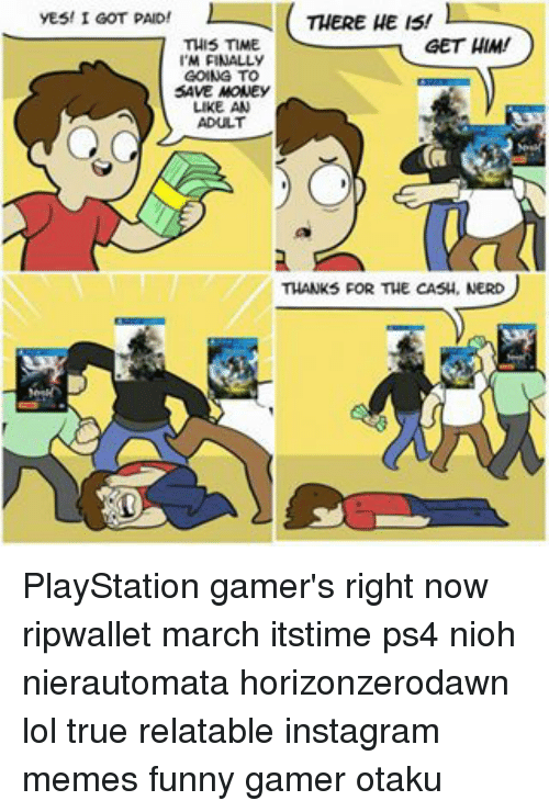 Memes, 🤖, and Yes: THERE HE IS!  l  YES! I GOT PAID!  GET HIM!  THIS TIME  M FINALLY  GOING TO  SAVE MONEY  LIKE AN  ADULT  THANKS FOR THE CASH, NERD PlayStation gamer's right now ripwallet march itstime ps4 nioh nierautomata horizonzerodawn lol true relatable instagram memes funny gamer otaku