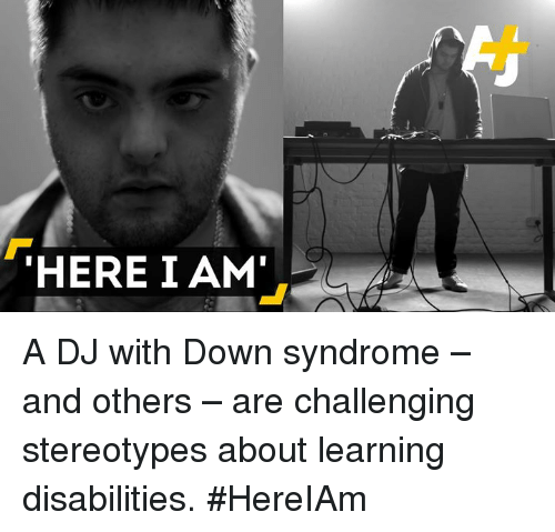 Memes, Down Syndrome, and 🤖: THERE I AM' A DJ with Down syndrome – and others – are challenging stereotypes about learning disabilities. #HereIAm