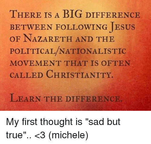 """Jesus, Memes, and True: THERE IS A BIG DIFFEHR  THERE IS A BIG DIFFERENCE  BETWEEN FOLLOWING JESUS  OF NAZARETH AND THE  POLITICAL/NATIONALISTIC  MOVEMENT THAT IS OFTEN  CALLED CHRISTIANITY.  LEARN THE DIFFERENCIE My first thought is """"sad but true"""".. <3 (michele)"""