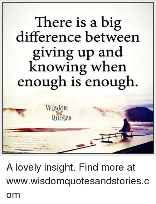 There Is A Big Difference Between Giving Up And Knowing When Enough