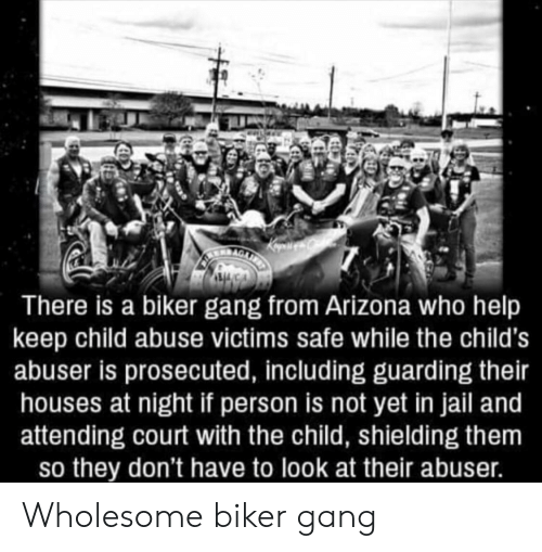 Jail, Gang, and Arizona: There is a biker gang from Arizona who help  keep child abuse victims safe while the child's  abuser is prosecuted, including guarding their  houses at night if person is not yet in jail and  attending court with the child, shielding them  so they don't have to look at their abuser. Wholesome biker gang