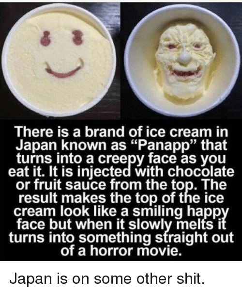 """Creepy, Shit, and Chocolate: There is a brand of ice cream in  Japan known as """"Panapp"""" that  turns into a creepy face as you  eat it. It is injected with chocolate  or fruit sauce from the top. The  result makes the top of the ice  cream look like a smiling happ  face but when it slowly melts i  turns into something straight out  of a horror movie. <p>Japan is on some other shit.</p>"""