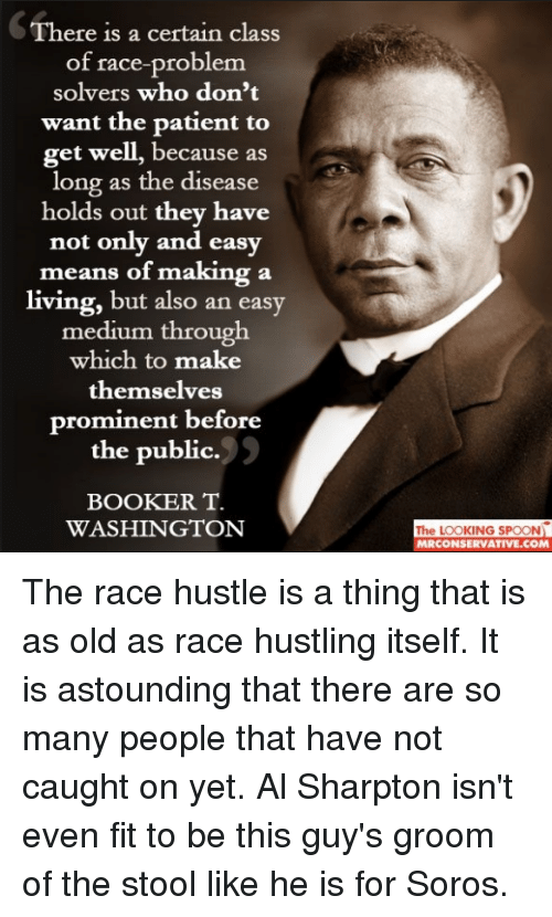 Al Sharpton, Patient, and Old: There is a certain class  of race-problem  solvers who don't  want the patient to  get well, because as  long as the disease  holds out they have  not only and easy  means of making a  living, but also an easy  medium through  which to make  themselves  prominent before  the public.  BOOKER T.  WASHINGTON  The LOOKING SPOON  RCONSERVATIVE.COM