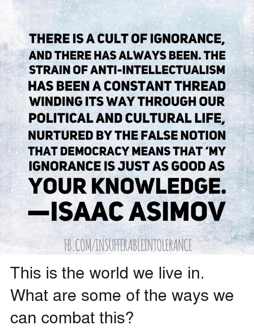 Life, Memes, and Good: THERE IS A CULT OF IGNORANCE,  AND THERE HAS ALWAYS BEEN THE  STRAIN OF ANTI-INTELLECTUALISM  HAS BEEN A CONSTANT THREAD  WINDING ITS WAY THROUGH OUR  POLITICAL AND CULTURAL LIFE.  NURTURED BY THE FALSE NOTION  THAT DEMOCRACY MEANS THAT MY  IGNORANCE IS JUST AS GOOD AS  YOUR KNOWLEDGE.  -ISAAC ASIMOV  RB COMANSUFERABLEINTOLERANCE This is the world we live in.  What are some of the ways we can combat this?