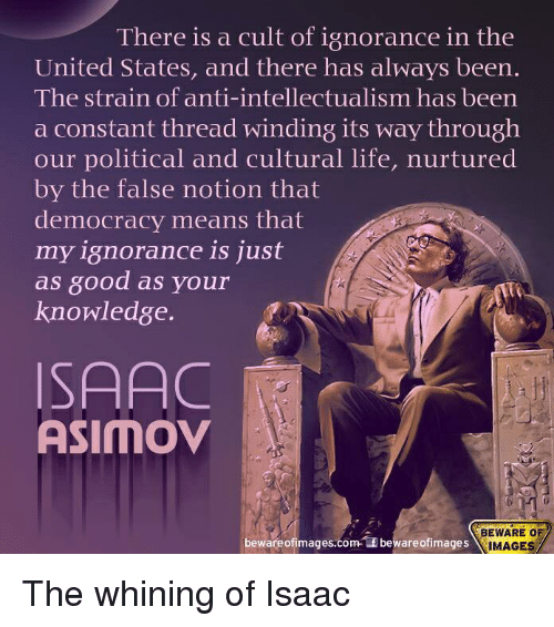 Isaac Asimov, Iamverysmart, and The Strain: There is a cult of ignorance in the  United States, and there has always been.  The strain of anti-intellectualism has been  a constant thread winding its way through  our political and cultural life, nurtured  by the false notion that  democracy means that  my ignorance is just  as 8ood as your  knowledge  ISAAC  ASIMOV  BEWARE OF  bewareof images.com  Lf beware ofimages  IMAGES The whining of Isaac