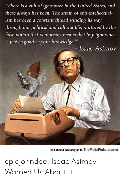 """Life, Tumblr, and Blog: """"There is a cult of ignorance in the United States, and  there always has been. The strain of anti-intellectual-  ism has been a constant thread winding its way  through our political and cultural life, nurtured by the  false notion that democracy means that 'my ignorance  is just as good as your knowledge.""""  - Isaac Asimov  you should probably go to TheMetaPicture.com epicjohndoe:  Isaac Asimov Warned Us About It"""