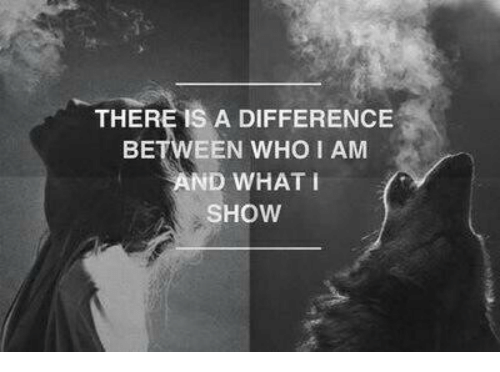 Who, Show, and What: THERE IS A DIFFERENCE  BETWEEN WHO I AM  AND WHAT i  SHOW