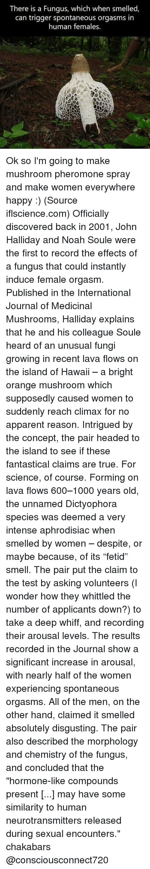 "Memes, Noah, and Hawaii: There is a Fungus, which when smelled  can trigger spontaneous orgasms in  human females. Ok so I'm going to make mushroom pheromone spray and make women everywhere happy :) (Source iflscience.com) Officially discovered back in 2001, John Halliday and Noah Soule were the first to record the effects of a fungus that could instantly induce female orgasm. Published in the International Journal of Medicinal Mushrooms, Halliday explains that he and his colleague Soule heard of an unusual fungi growing in recent lava flows on the island of Hawaii – a bright orange mushroom which supposedly caused women to suddenly reach climax for no apparent reason. Intrigued by the concept, the pair headed to the island to see if these fantastical claims are true. For science, of course. Forming on lava flows 600–1000 years old, the unnamed Dictyophora species was deemed a very intense aphrodisiac when smelled by women – despite, or maybe because, of its ""fetid"" smell. The pair put the claim to the test by asking volunteers (I wonder how they whittled the number of applicants down?) to take a deep whiff, and recording their arousal levels. The results recorded in the Journal show a significant increase in arousal, with nearly half of the women experiencing spontaneous orgasms. All of the men, on the other hand, claimed it smelled absolutely disgusting. The pair also described the morphology and chemistry of the fungus, and concluded that the ""hormone-like compounds present [...] may have some similarity to human neurotransmitters released during sexual encounters."" chakabars @consciousconnect720"
