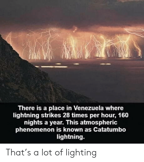 Lightning, Venezuela, and Phenomenon: There is a place in Venezuela where  lightning strikes 28 times per hour, 160  nights a year. This atmospheric  phenomenon is known as Catatumbo  lightning. That's a lot of lighting