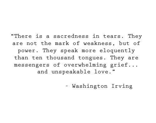 "Love, Power, and Grief: ""There is a sacredness in tears. They  are not the mark of weakness, but of  eloquently  power. They speak  more  than ten thousand tongues. They  messengers of overwhelming grief.. .  and unspeakable love.  are  Washington Irving"