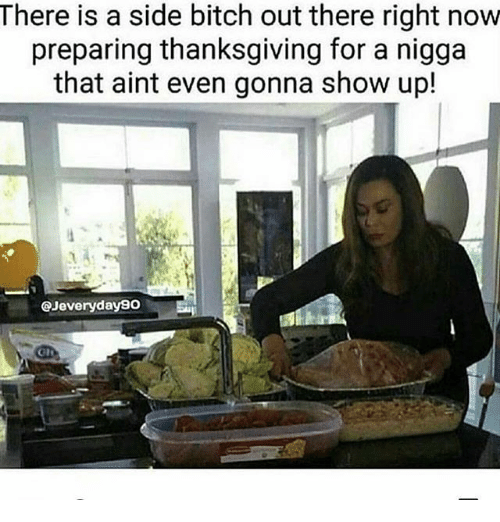 Bitch, Memes, and Thanksgiving: There is a side bitch out there right novw  preparing thanksgiving for a nigga  that aint even gonna show up!  @Jeveryday90