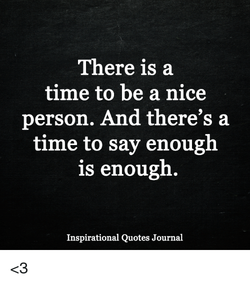 There Is A Time To Be A Nice Person And Theres A Time To Say Enough