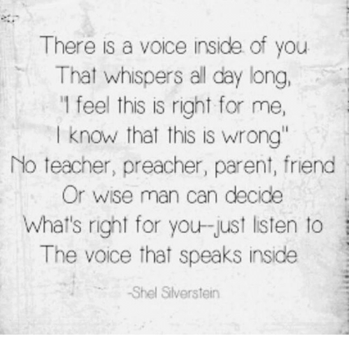 """Memes, Teacher, and The Voice: There is a voice inside of you  That whispers all day long,  1 feel this is right for me,  I know that this is wrong""""  No teacher, preacher, parent, friend  Or wise man can decide  What's right for you-just isten to  The voice that speaks inside  -Shel Silverstein"""