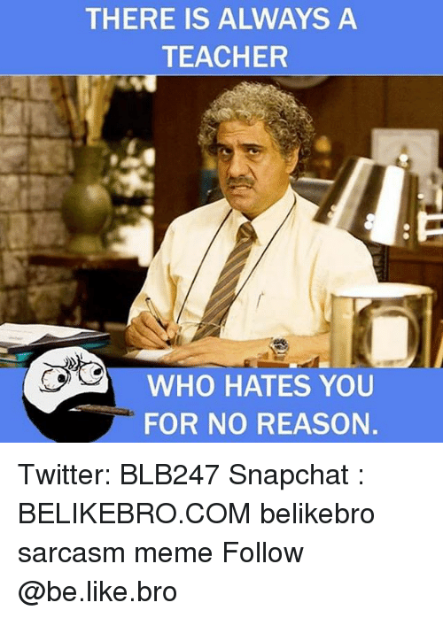 Be Like, Meme, and Memes: THERE IS ALWAYS A  TEACHER  WHO HATES YOU  FOR NO REASON Twitter: BLB247 Snapchat : BELIKEBRO.COM belikebro sarcasm meme Follow @be.like.bro