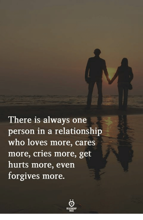 In a Relationship, Who, and One: There is always one  person in a relationship  who loves more, cares  more, cries more, get  hurts more, even  forgives more