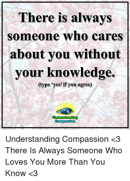 Memes, Compassion, and Knowledge: There is always  someone who cares  about you without  your knowledge  (type eyes if you agree)  Understanding  Compassion Understanding Compassion <3  There Is Always Someone Who Loves You More Than You Know <3