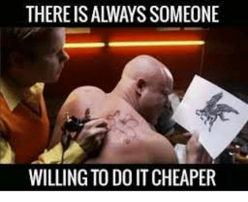 There Is Always Someone Willing To Do It Cheaper Do It