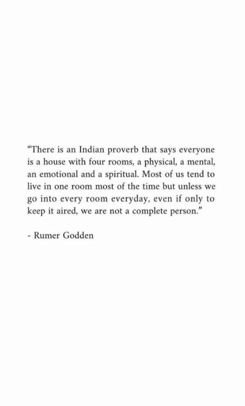"""House, Live, and Time: """"There is an Indian proverb that says everyone  is a house with four rooms, a physical, a mental,  an emotional and a spiritual. Most of us tend to  live in one room most of the time but unless we  go into every room everyday, even if only to  keep it aired, we are not a complete person.""""  - Rumer Godden"""