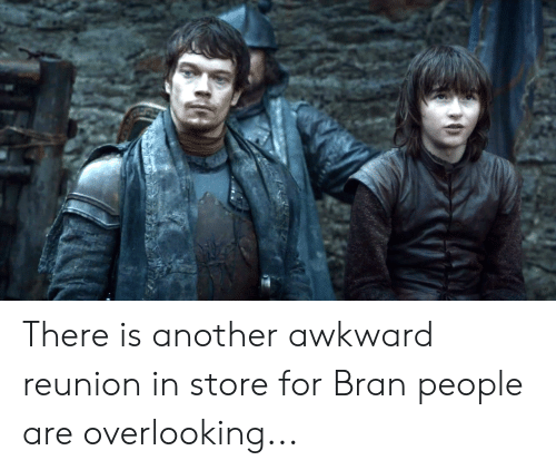 Awkward, Bran, and Another: There is another awkward reunion in store for Bran people are overlooking...