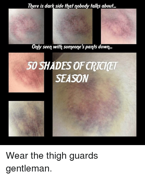Dark, 50 Shades, and Darkness: There is dark side that nobody talks about  Only seen with someone's pants down  50 SHADES 0FCRICHET  SEASON Wear the thigh guards gentleman.