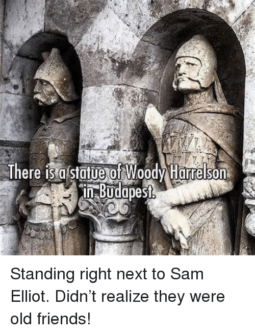 Friends, Old, and Next: There is g statue of Woodv Harre son  in Budapest  0  3 Standing right next to Sam Elliot. Didn't realize they were old friends!