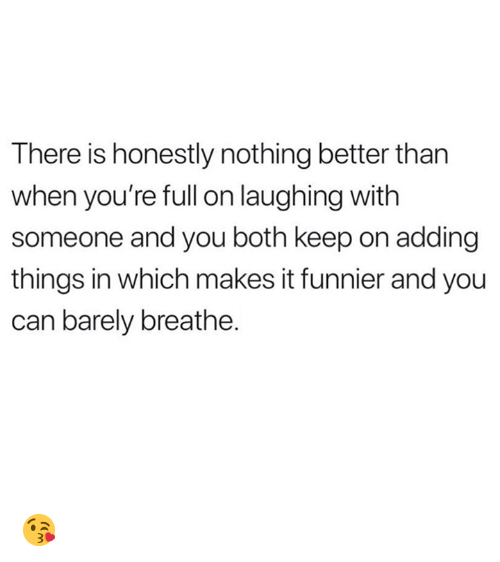 Memes, 🤖, and Can: There is honestly nothing better than  when you're full on laughing with  someone and you both keep on adding  things in which makes it funnier and you  can barely breathe. 😘