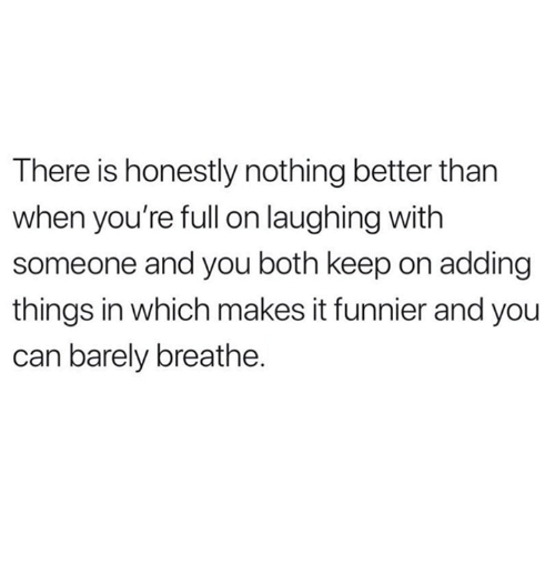 Relationships, Can, and You: There is honestly nothing better than  when you're full on laughing with  someone and you both keep on adding  things in which makes it funnier and you  can barely breathe.