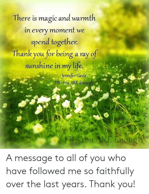 Life, Memes, and Thank You: There is magic and warmth  in every moment we  spend together  Thank you for being a ray of  sunshine in my life.  ennifer Gayle  -You ARE Enoug  ou A message to all of you who have followed me so faithfully over the last years. Thank you!