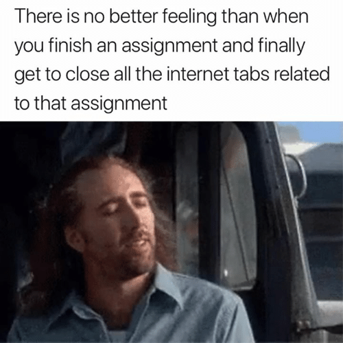 Internet, All The, and The Internet: There is no better feeling than when  you finish an assignment and finally  get to close all the internet tabs related  to that assignment