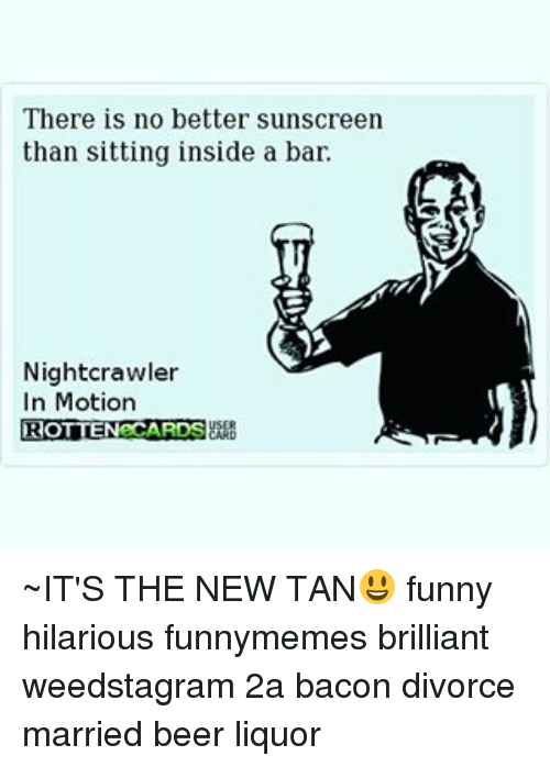 There Is No Better Sunscreen Than Sitting Inside A Bar Nightcrawler